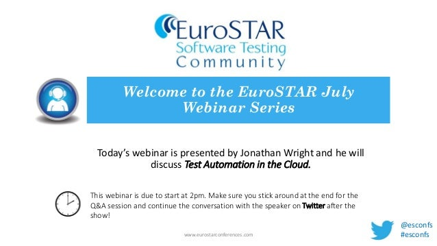 Today's webinar is presented by Jonathan Wright and he will discuss Test Automation in the Cloud. Welcome to the EuroSTAR ...
