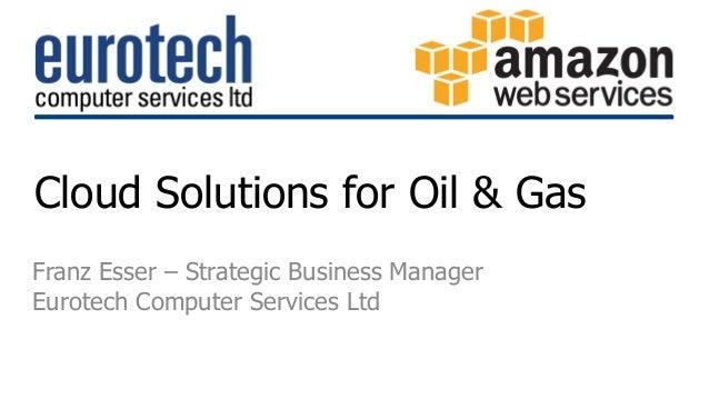Cloud Solutions for Oil & Gas  Franz Esser – Strategic Business Manager  Eurotech Computer Services Ltd