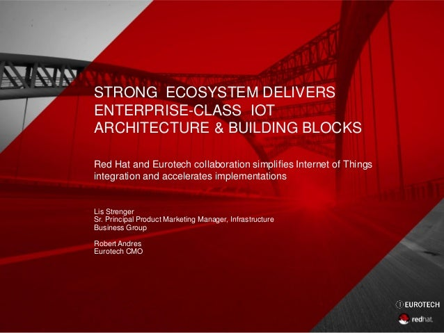 STRONG ECOSYSTEM DELIVERS ENTERPRISE-CLASS IOT ARCHITECTURE & BUILDING BLOCKS Red Hat and Eurotech collaboration simplifie...