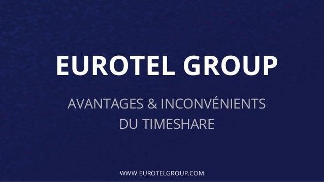 EUROTEL GROUP AVANTAGES & INCONVÉNIENTS DU TIMESHARE WWW.EUROTELGROUP.COM