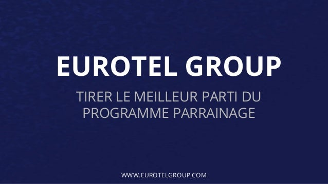 EUROTEL GROUP  TIRER LE MEILLEUR PARTI DU  PROGRAMME PARRAINAGE  WWW.EUROTELGROUP.COM