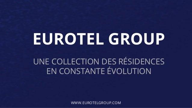 EUROTEL GROUP UNE COLLECTION DES RÉSIDENCES EN CONSTANTE ÉVOLUTION WWW.EUROTELGROUP.COM