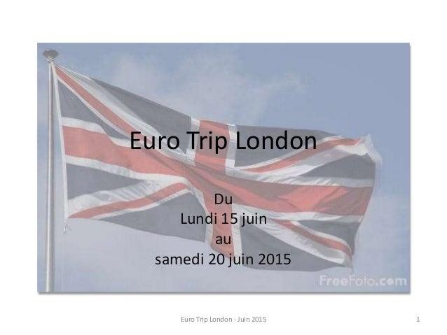 Euro Trip London Du Lundi 15 juin au samedi 20 juin 2015 1Euro Trip London - Juin 2015