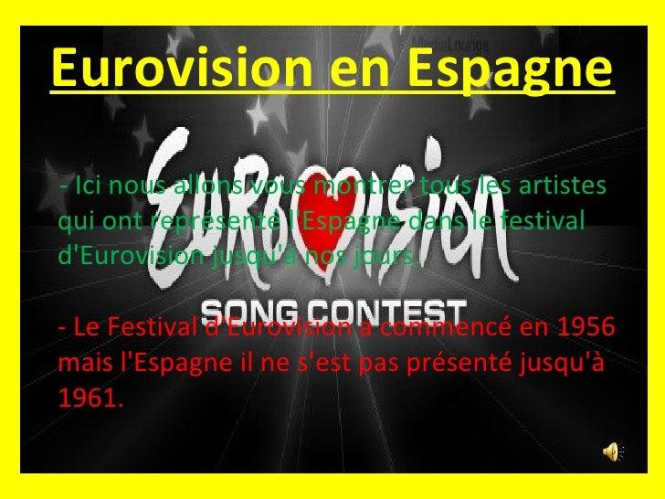 Eurovision en Espagne <ul><li>- Ici nous allons vous montrer  tous les artistes qui ont représenté l'Espagne dans le festi...