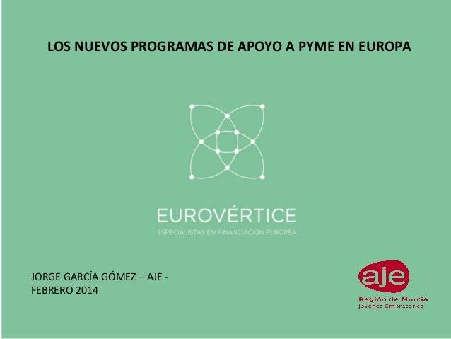 LOS NUEVOS PROGRAMAS DE APOYO A PYME EN EUROPA  JORGE GARCÍA GÓMEZ – AJE FEBRERO 2014