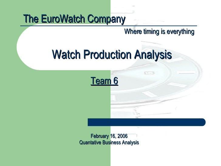 The EuroWatch Company Where timing is everything Team 6 Watch Production Analysis February 16, 2006 Quantative Business An...