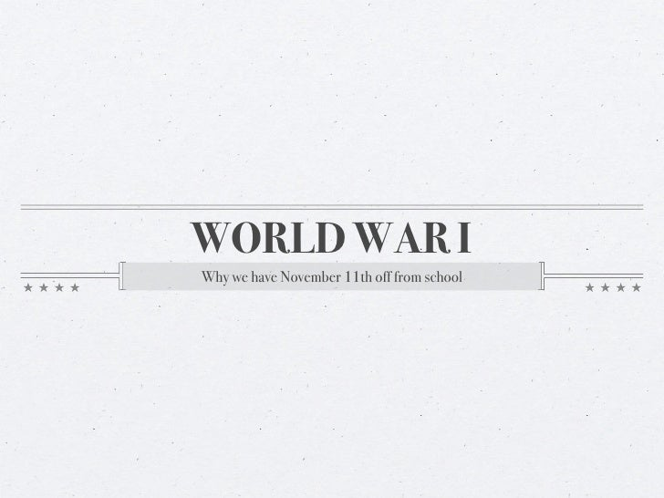 WORLD WAR I Why we have November 11th off from school
