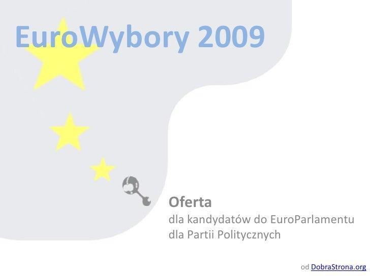 EuroWybory 2009 Oferta  dla kandydatów do EuroParlamentu  dla Partii Politycznych od  DobraStrona.org