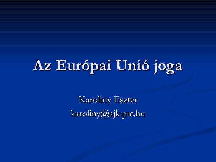 Az Európai Unió joga Karoliny Eszter [email_address]