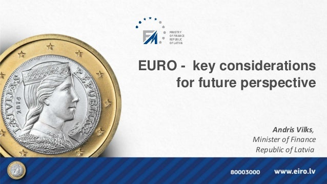 EURO - key considerations for future perspective Andris Vilks, Minister of Finance Republic of Latvia MINISTRY OF FINANCE ...