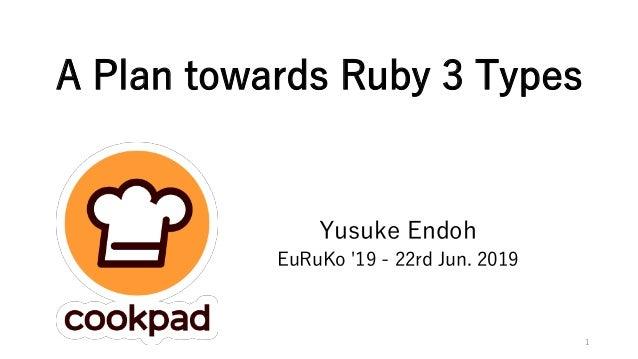 A Plan towards Ruby 3 Types Yusuke Endoh EuRuKo '19 - 22rd Jun. 2019 1