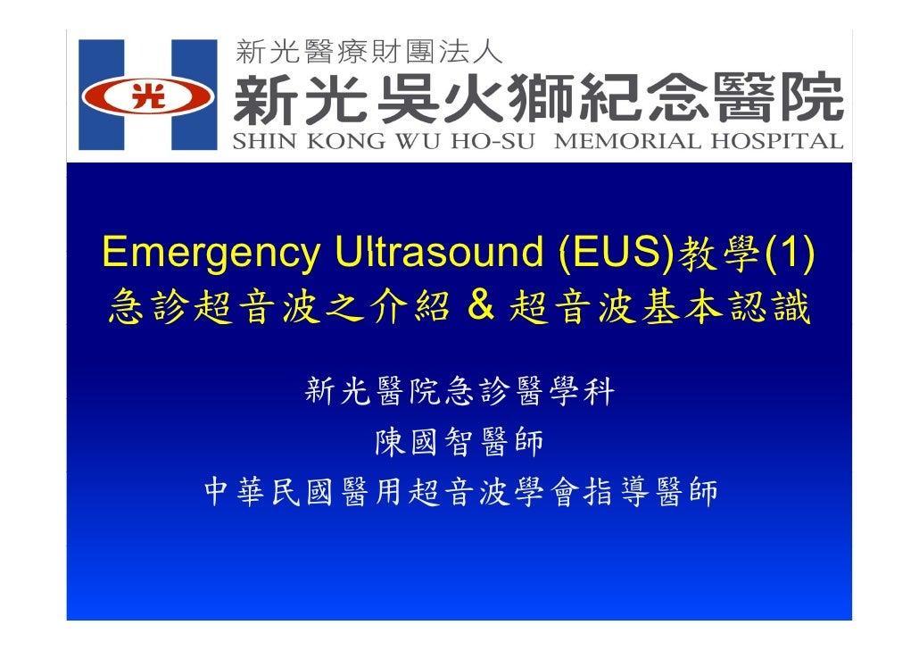 Emergency Ultrasound (EUS)教學(1) 急診超音波之介紹 & 超音波基本認識        新光醫院急診醫學科          陳國智醫師     中華民國醫用超音波學會指導醫師