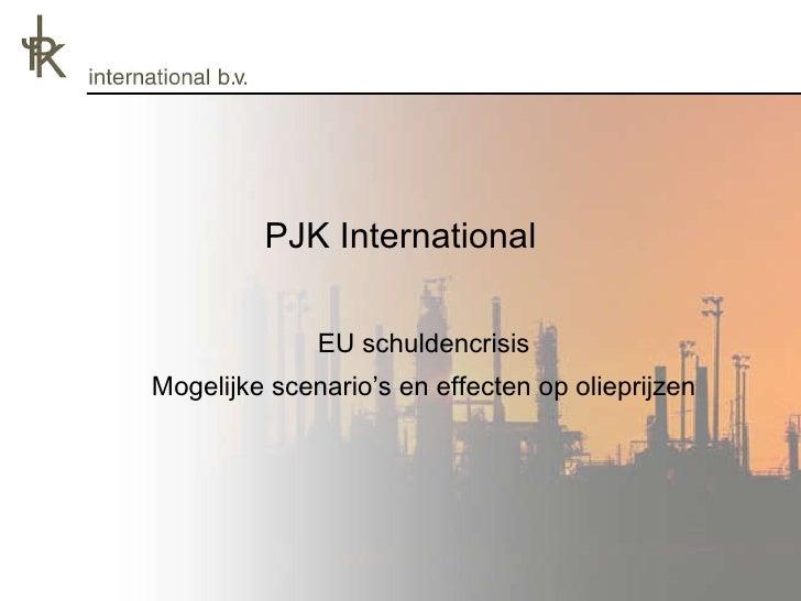 PJK International <ul><li>EU schuldencrisis </li></ul><ul><li>Mogelijke scenario's en effecten op olieprijzen </li></ul>