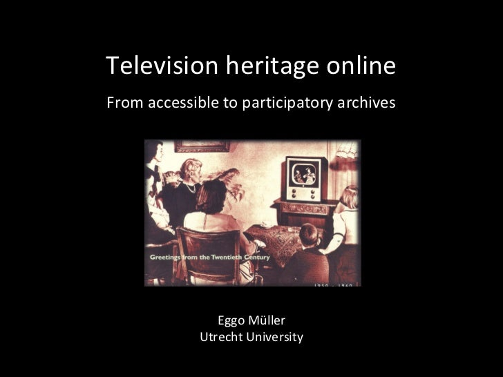 Television heritage onlineFrom accessible to participatory archives                Eggo Müller             Utrecht Univers...