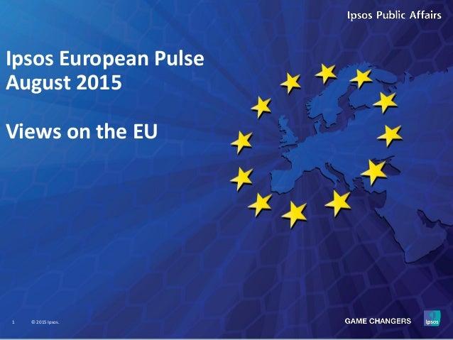 1 © 2015 Ipsos. Ipsos European Pulse August 2015 Views on the EU