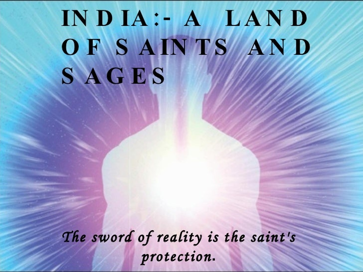 INDIA:- A  LAND OF SAINTS AND SAGES The sword of reality is the saint's protection .