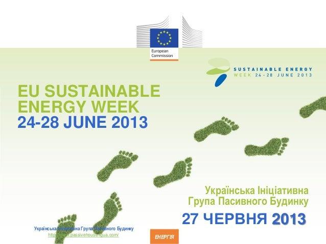 EU SUSTAINABLEENERGY WEEK24-28 JUNE 2013ЕНЕРГІЯУкраїнська ІніціативнаГрупа Пасивного Будинку27 ЧЕРВНЯ 2013Українська Ініці...
