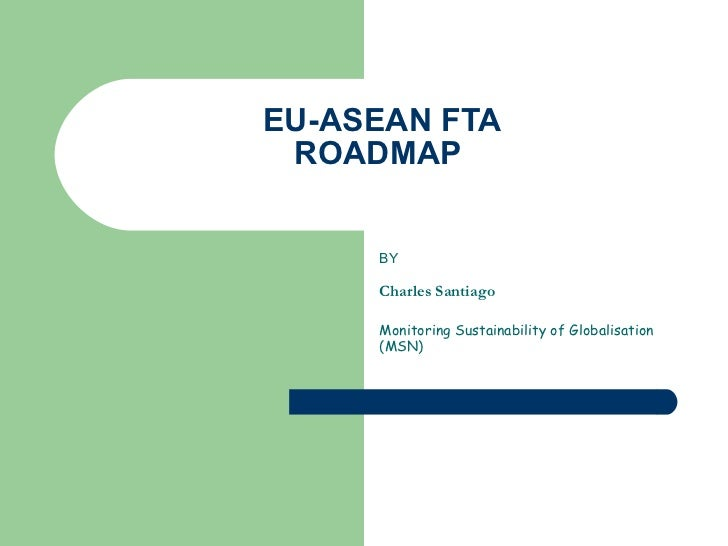 EU-ASEAN FTA ROADMAP  BY Charles Santiago  Monitoring Sustainability of Globalisation (MSN)