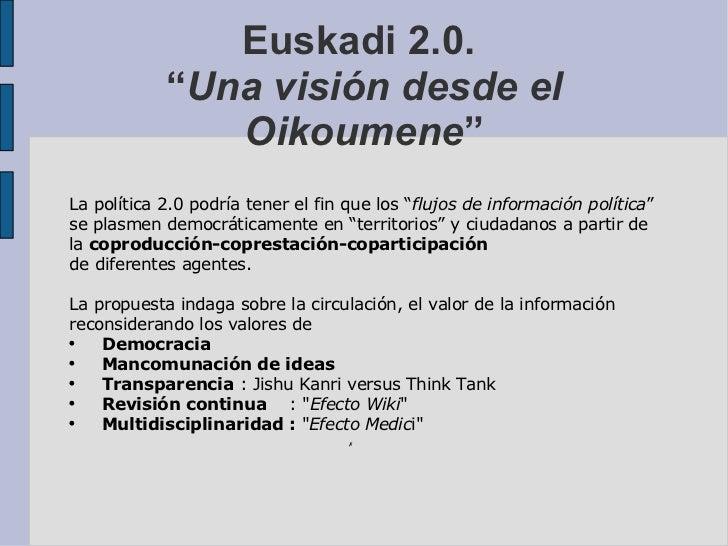 """Euskadi 2.0.  """" Una visión desde el Oikoumene """" <ul><ul><li>La política 2.0 podría tener el fin que los """" flujos de inform..."""