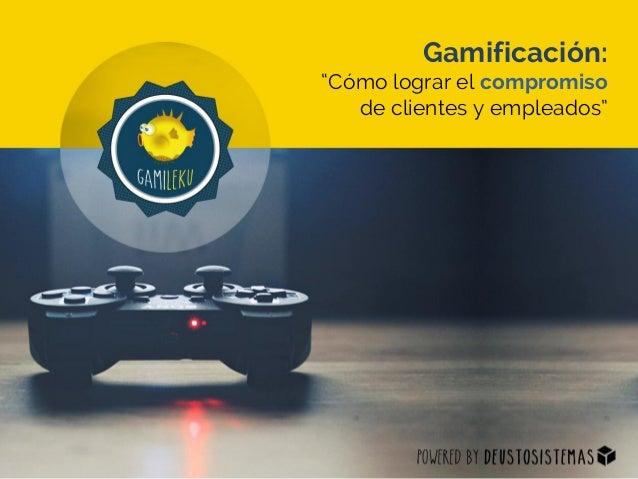 """Gamificación: """"Cómo lograr el compromiso de clientes y empleados"""""""