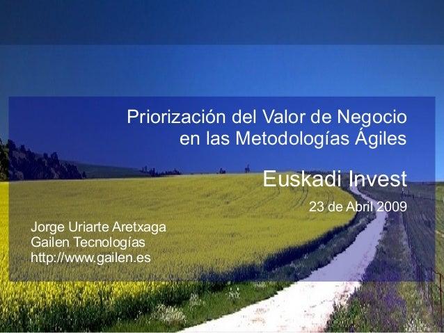Priorización del Valor de Negocio en las Metodologías Ágiles Euskadi Invest 23 de Abril 2009 Jorge Uriarte Aretxaga Gailen...
