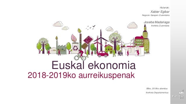Euskal ekonomia 2018-2019ko aurreikuspenak Hizlariak: Xabier Egibar Negozio Garapen Zuzendaria Joseba Madariaga Ikerketa Z...