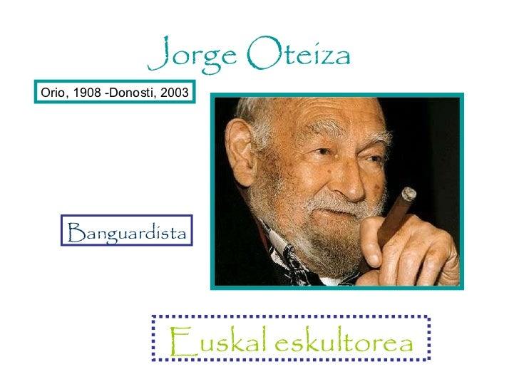 <ul>Euskal eskultorea </ul><ul>Orio, 1908 -Donosti, 2003 </ul><ul>Jorge Oteiza </ul><ul>Banguardista </ul>