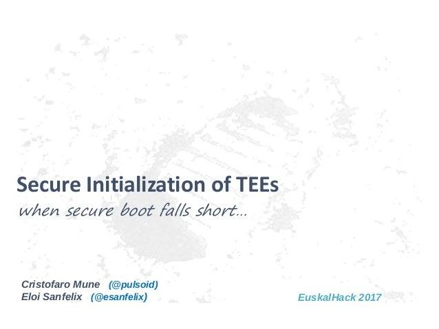 Cristofaro Mune (@pulsoid) Eloi Sanfelix (@esanfelix) when secure boot falls short… Secure Initialization of TEEs EuskalHa...