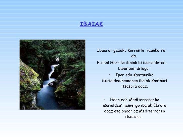 IBAIAK <ul><li>Ibaia ur gezako korronte iraunkorra da.  </li></ul><ul><li>Euskal Herriko ibaiak bi isurialdetan banatzen d...