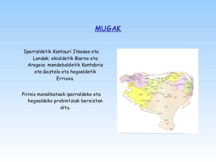MUGAK <ul><li>Iparraldetik Kantauri Itsasoa eta Landak; ekialdetik Biarno eta Aragoia; mendebaldetik Kantabria eta Gaztela...
