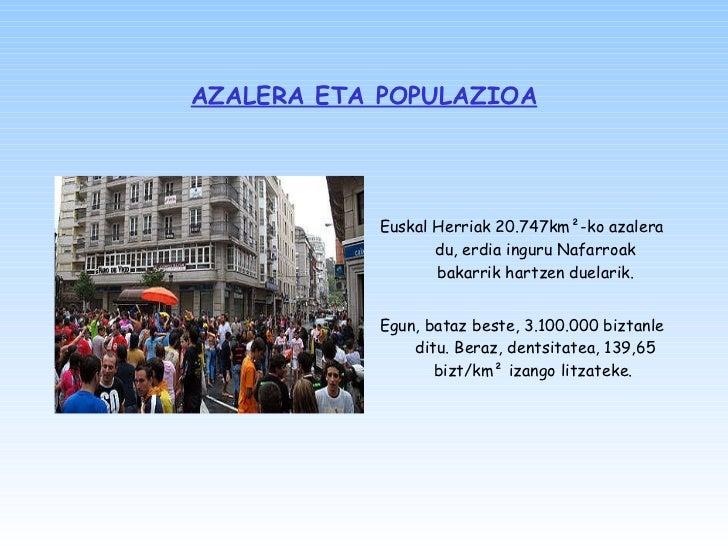 AZALERA ETA POPULAZIOA <ul><li>Euskal Herriak 20.747km ² -ko azalera du, erdia inguru Nafarroak bakarrik hartzen duelarik....