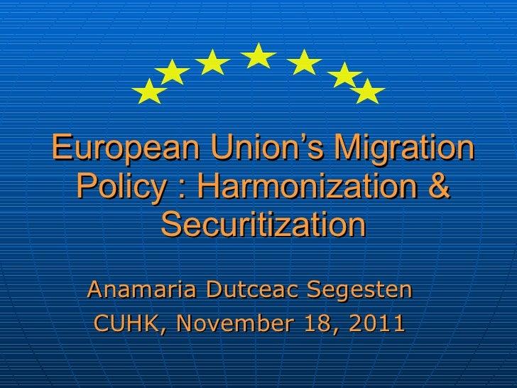 European Union's Migration Policy : Harmonization & Securitization Anamaria Dutceac Segesten CUHK, November 18, 2011