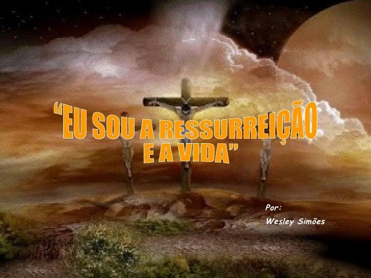 """""""EU SOU A RESSURREIÇÃO E A VIDA"""" Por: Wesley Simões"""