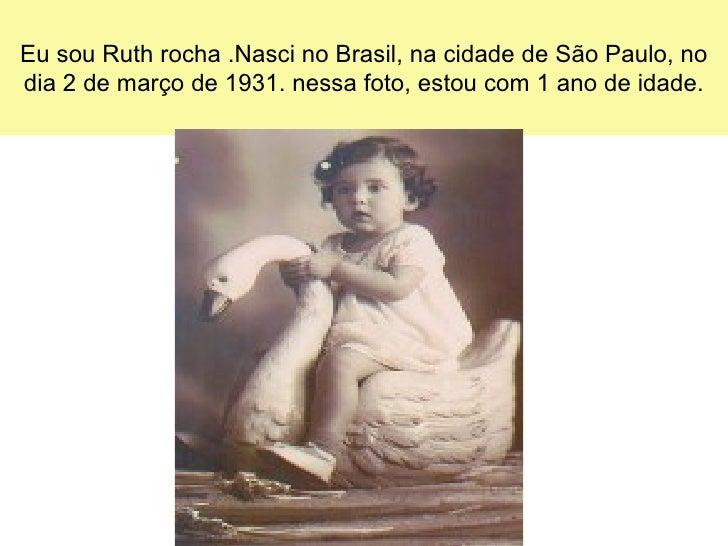 Eu sou Ruth rocha .Nasci no Brasil, na cidade de São Paulo, nodia 2 de março de 1931. nessa foto, estou com 1 ano de idade.