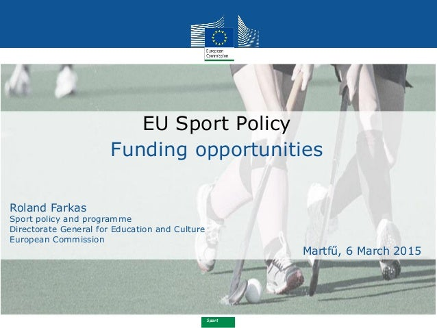 Sport EU Sport Policy Funding opportunities Roland Farkas Sport policy and programme Directorate General for Education and...