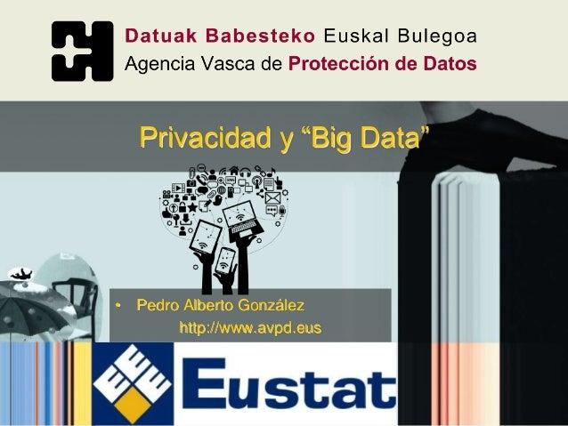 """• Pedro Alberto González http://www.avpd.eus Privacidad y """"Big Data"""""""