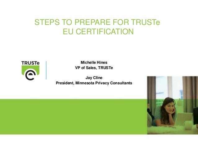 STEPS TO PREPARE FOR TRUSTe EU CERTIFICATION Michelle Hines VP of Sales, TRUSTe Jay Cline President, Minnesota Privacy Con...