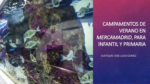 CAMPAMENTOS DE VERANO EN MERCAMADRID, PARA INFANTIL Y PRIMARIA EUSTIQUIO JOSE LUGO GOMEZ