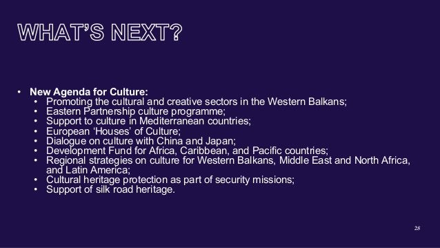 28 • New Agenda for Culture: • Promoting the cultural and creative sectors in the Western Balkans; • Eastern Partnership c...