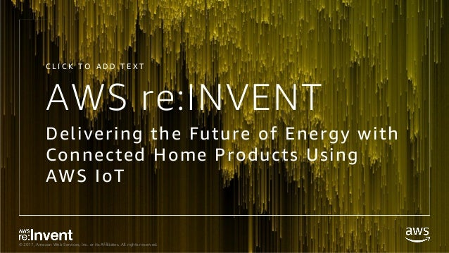 © 2017, Amazon Web Services, Inc. or its Affiliates. All rights reserved. AWS re:INVENT Delivering the Future of Energy wi...
