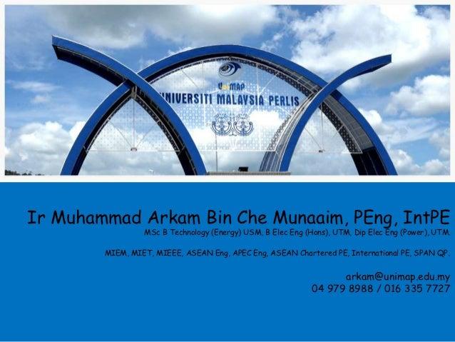 Ir Muhammad Arkam Bin Che Munaaim, PEng, IntPE                 MSc B Technology (Energy) USM, B Elec Eng (Hons), UTM, Dip ...