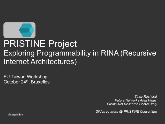 PRISTINE Project  Exploring Programmability in RINA (Recursive  Internet Architectures)  EU-Taiwan Workshop  October 24th,...