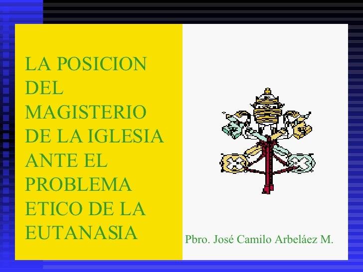 LA POSICION DEL MAGISTERIO DE LA IGLESIA ANTE EL PROBLEMA ETICO DE LA EUTANASIA LA POSICION DEL MAGISTERIO DE LA IGLESIA A...