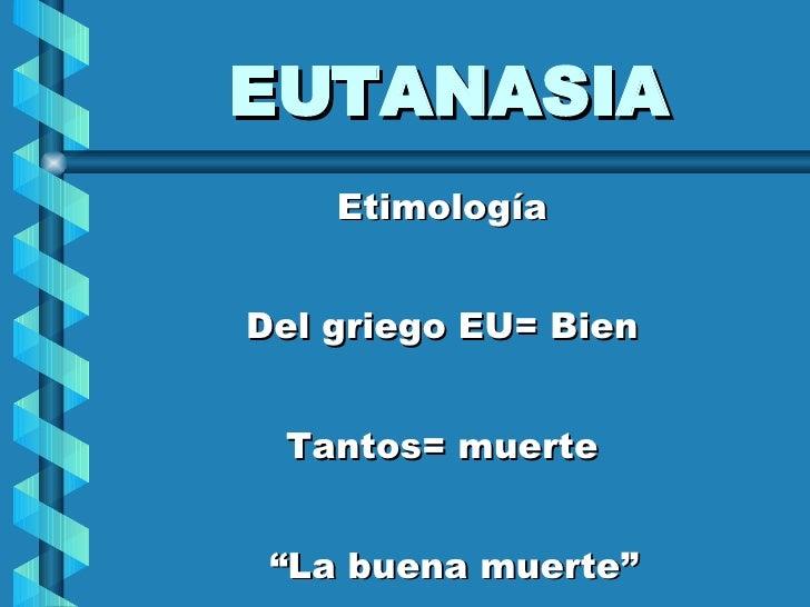 "EUTANASIA <ul><li>Etimología </li></ul><ul><li>Del griego EU= Bien </li></ul><ul><li>Tantos= muerte </li></ul><ul><li>"" La..."