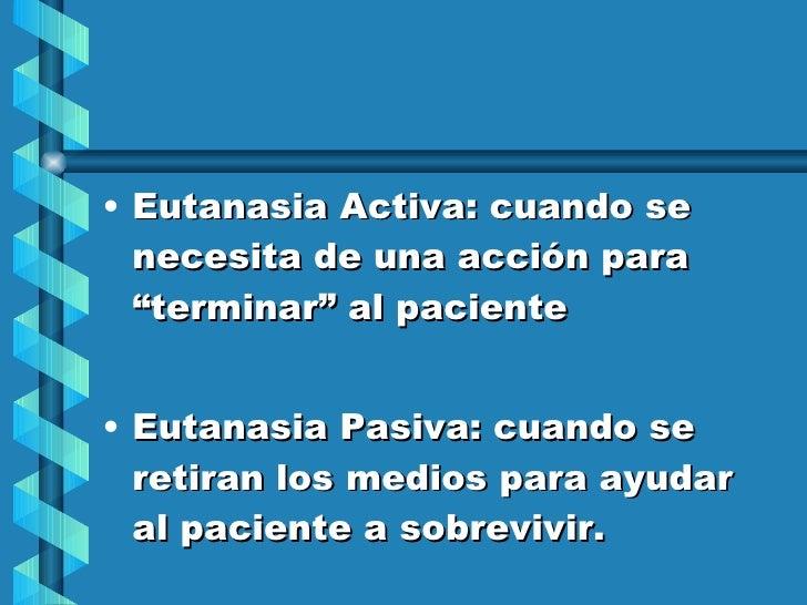 """<ul><li>Eutanasia Activa: cuando se necesita de una acción para """"terminar"""" al paciente </li></ul><ul><li>Eutanasia Pasiva:..."""