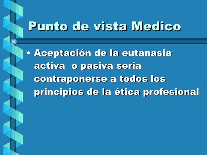 Punto de vista Medico <ul><li>Aceptación de la eutanasia activa  o pasiva seria contraponerse a todos los principios de la...