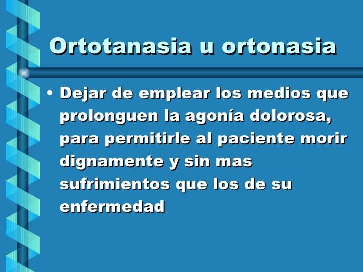 Ortotanasia u ortonasia <ul><li>Dejar de emplear los medios que prolonguen la agonía dolorosa,  para permitirle al pacient...
