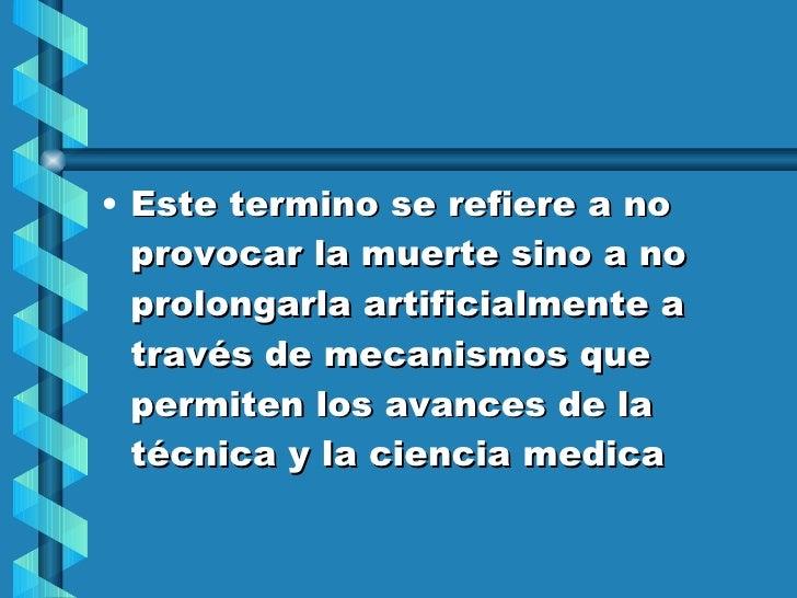 <ul><li>Este termino se refiere a no provocar la muerte sino a no prolongarla artificialmente a través de mecanismos que p...