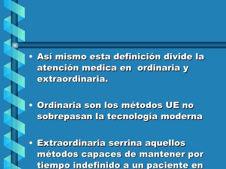 <ul><li>Así mismo esta definición divide la atención medica en  ordinaria y extraordinaria. </li></ul><ul><li>Ordinaria so...