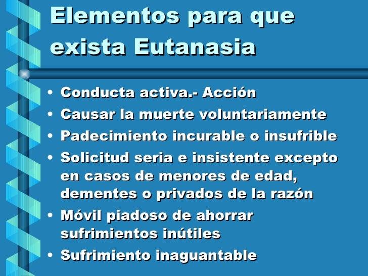 Elementos para que exista Eutanasia <ul><li>Conducta activa.- Acción </li></ul><ul><li>Causar la muerte voluntariamente </...